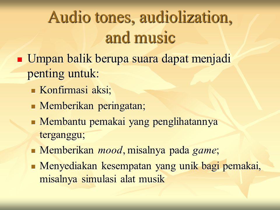 Audio tones, audiolization, and music Umpan balik berupa suara dapat menjadi penting untuk: Umpan balik berupa suara dapat menjadi penting untuk: Konfirmasi aksi; Konfirmasi aksi; Memberikan peringatan; Memberikan peringatan; Membantu pemakai yang penglihatannya terganggu; Membantu pemakai yang penglihatannya terganggu; Memberikan mood, misalnya pada game; Memberikan mood, misalnya pada game; Menyediakan kesempatan yang unik bagi pemakai, misalnya simulasi alat musik Menyediakan kesempatan yang unik bagi pemakai, misalnya simulasi alat musik