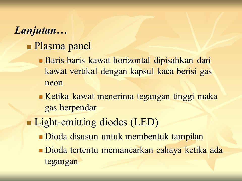 Lanjutan… Plasma panel Plasma panel Baris-baris kawat horizontal dipisahkan dari kawat vertikal dengan kapsul kaca berisi gas neon Baris-baris kawat horizontal dipisahkan dari kawat vertikal dengan kapsul kaca berisi gas neon Ketika kawat menerima tegangan tinggi maka gas berpendar Ketika kawat menerima tegangan tinggi maka gas berpendar Light-emitting diodes (LED) Light-emitting diodes (LED) Dioda disusun untuk membentuk tampilan Dioda disusun untuk membentuk tampilan Dioda tertentu memancarkan cahaya ketika ada tegangan Dioda tertentu memancarkan cahaya ketika ada tegangan
