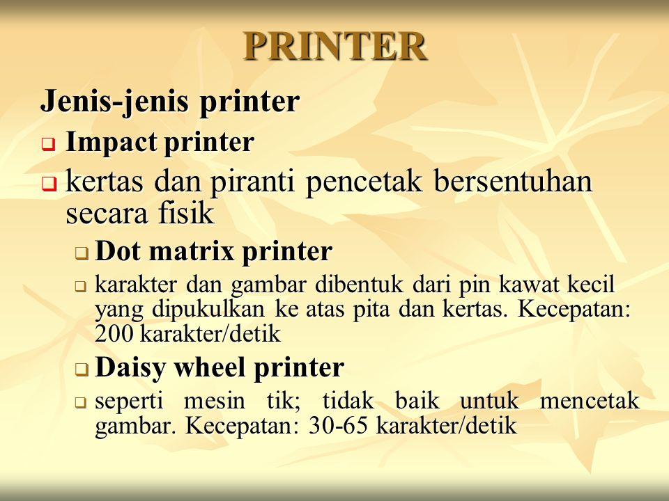 PRINTER Jenis-jenis printer  Impact printer  kertas dan piranti pencetak bersentuhan secara fisik  Dot matrix printer  karakter dan gambar dibentuk dari pin kawat kecil yang dipukulkan ke atas pita dan kertas.