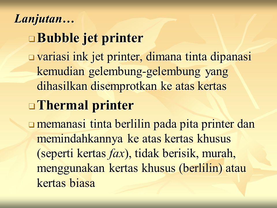 Lanjutan…  Bubble jet printer  variasi ink jet printer, dimana tinta dipanasi kemudian gelembung-gelembung yang dihasilkan disemprotkan ke atas kertas  Thermal printer  memanasi tinta berlilin pada pita printer dan memindahkannya ke atas kertas khusus (seperti kertas fax), tidak berisik, murah, menggunakan kertas khusus (berlilin) atau kertas biasa
