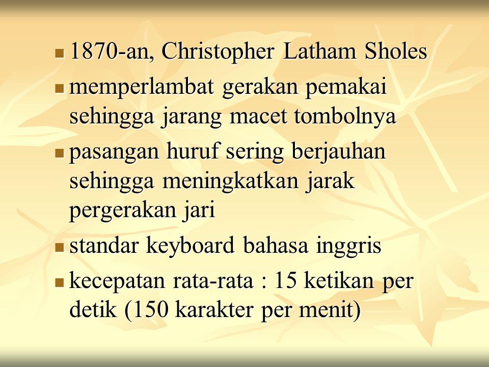 1870-an, Christopher Latham Sholes 1870-an, Christopher Latham Sholes memperlambat gerakan pemakai sehingga jarang macet tombolnya memperlambat gerakan pemakai sehingga jarang macet tombolnya pasangan huruf sering berjauhan sehingga meningkatkan jarak pergerakan jari pasangan huruf sering berjauhan sehingga meningkatkan jarak pergerakan jari standar keyboard bahasa inggris standar keyboard bahasa inggris kecepatan rata-rata : 15 ketikan per detik (150 karakter per menit) kecepatan rata-rata : 15 ketikan per detik (150 karakter per menit)