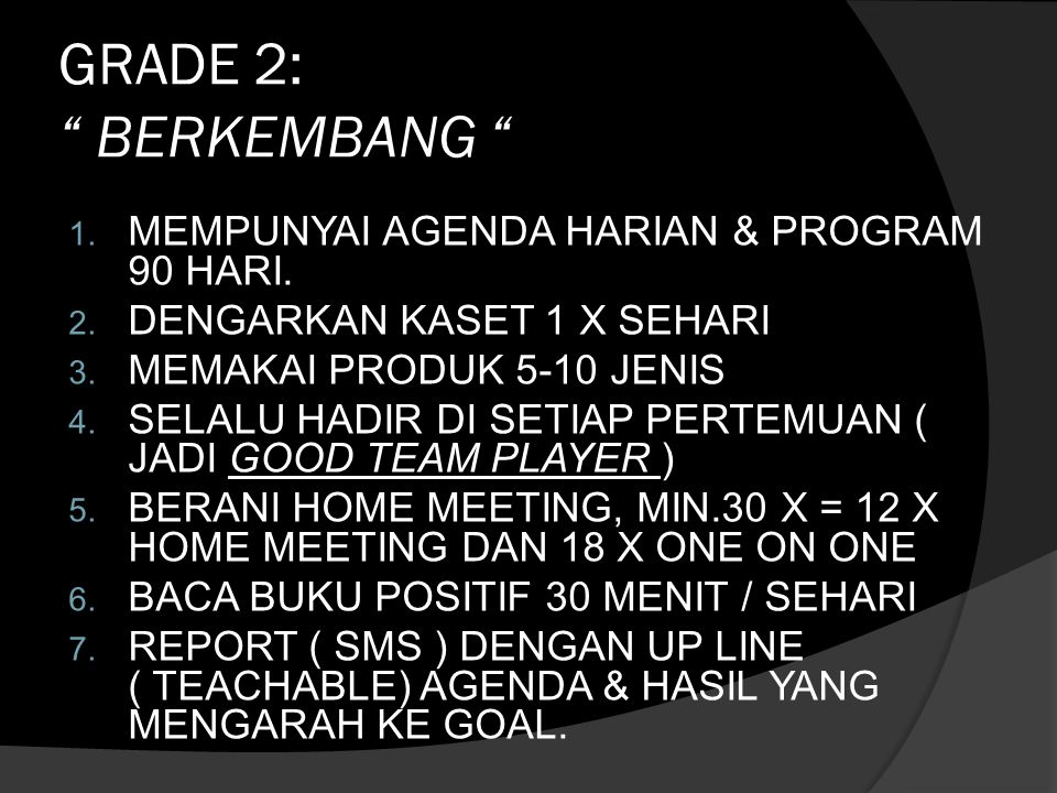 """GRADE 2: """" BERKEMBANG """" 1. MEMPUNYAI AGENDA HARIAN & PROGRAM 90 HARI. 2. DENGARKAN KASET 1 X SEHARI 3. MEMAKAI PRODUK 5-10 JENIS 4. SELALU HADIR DI SE"""