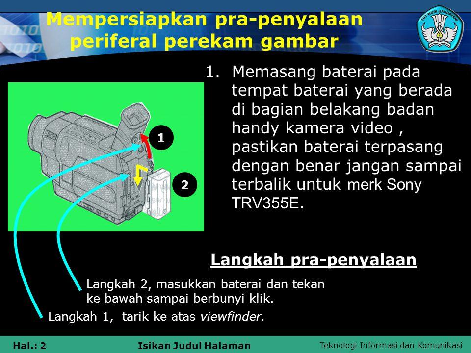 Teknologi Informasi dan Komunikasi Hal.: 2Isikan Judul Halaman Mempersiapkan pra-penyalaan periferal perekam gambar 1. Memasang baterai pada tempat ba