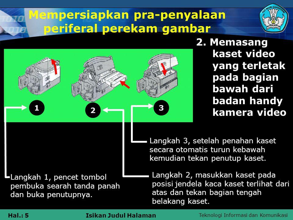 Teknologi Informasi dan Komunikasi Hal.: 5Isikan Judul Halaman Mempersiapkan pra-penyalaan periferal perekam gambar 2. Memasang kaset video yang terle