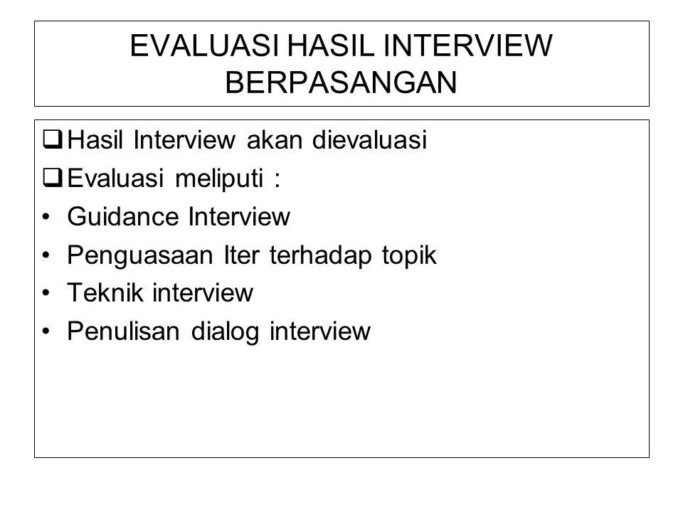 EVALUASI HASIL INTERVIEW BERPASANGAN  Hasil Interview akan dievaluasi  Evaluasi meliputi : Guidance Interview Penguasaan Iter terhadap topik Teknik