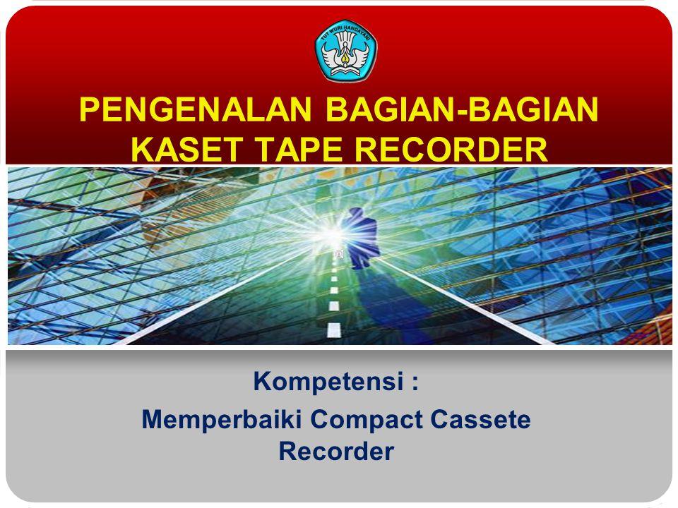 PENGENALAN BAGIAN-BAGIAN KASET TAPE RECORDER Kompetensi : Memperbaiki Compact Cassete Recorder