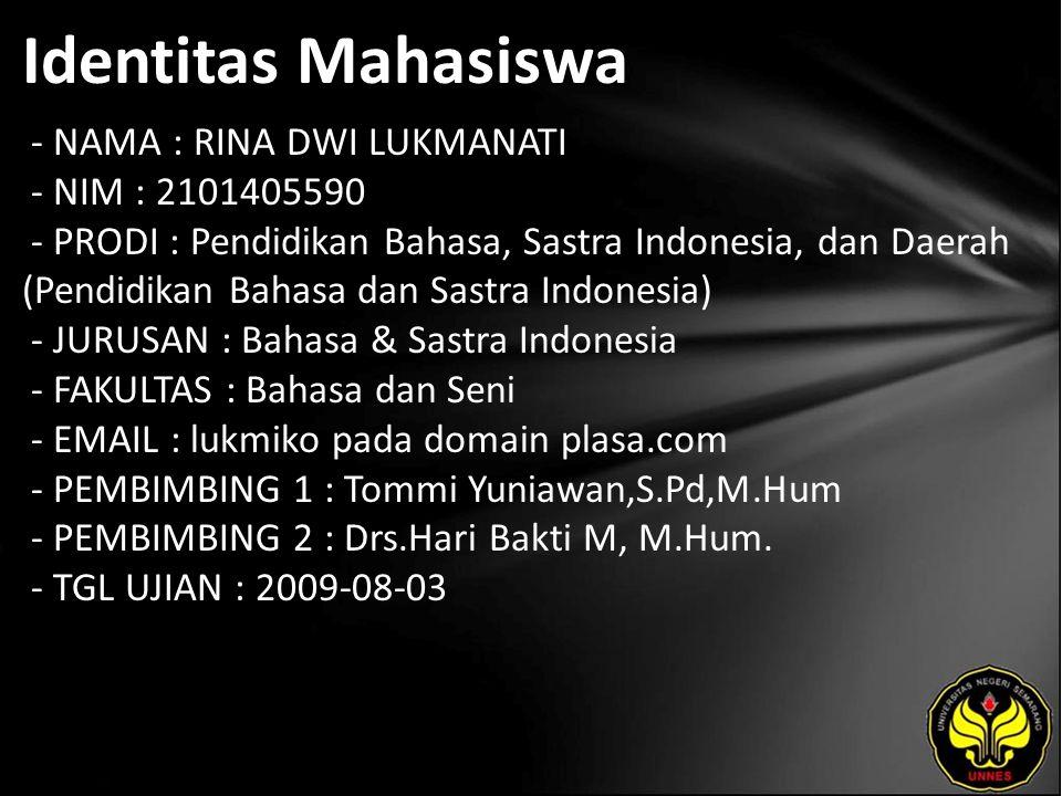 Identitas Mahasiswa - NAMA : RINA DWI LUKMANATI - NIM : 2101405590 - PRODI : Pendidikan Bahasa, Sastra Indonesia, dan Daerah (Pendidikan Bahasa dan Sastra Indonesia) - JURUSAN : Bahasa & Sastra Indonesia - FAKULTAS : Bahasa dan Seni - EMAIL : lukmiko pada domain plasa.com - PEMBIMBING 1 : Tommi Yuniawan,S.Pd,M.Hum - PEMBIMBING 2 : Drs.Hari Bakti M, M.Hum.