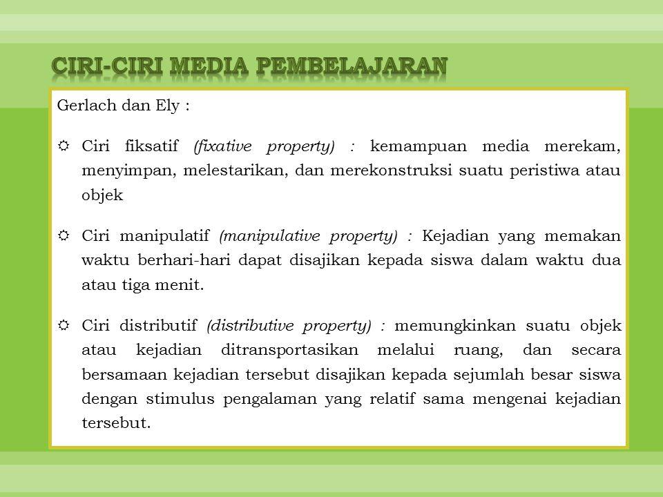 Gerlach dan Ely :  Ciri fiksatif (fixative property) : kemampuan media merekam, menyimpan, melestarikan, dan merekonstruksi suatu peristiwa atau objek  Ciri manipulatif (manipulative property) : Kejadian yang memakan waktu berhari-hari dapat disajikan kepada siswa dalam waktu dua atau tiga menit.