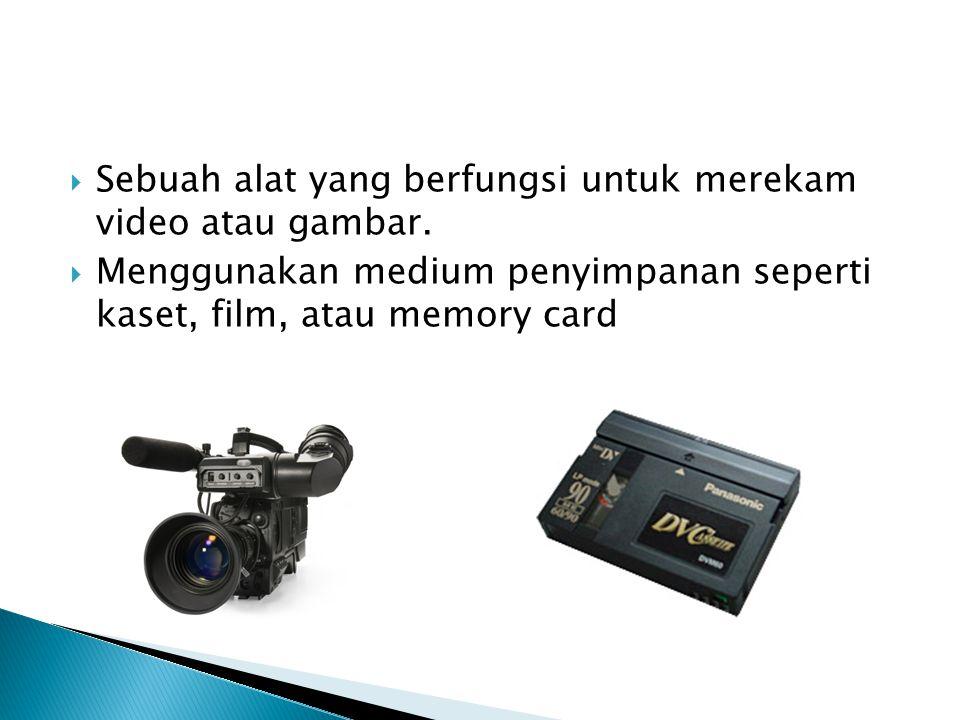  Sebuah alat yang berfungsi untuk merekam video atau gambar.  Menggunakan medium penyimpanan seperti kaset, film, atau memory card