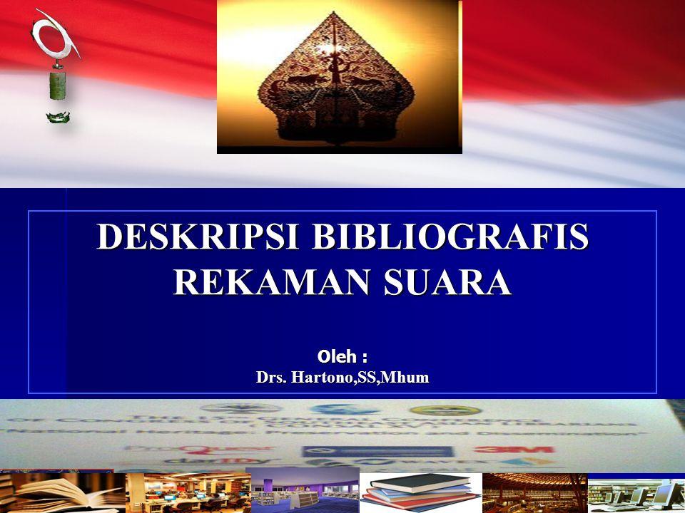 DESKRIPSI BIBLIOGRAFIS DESKRIPSI BIBLIOGRAFIS REKAMAN SUARA Oleh : Drs. Hartono,SS,Mhum