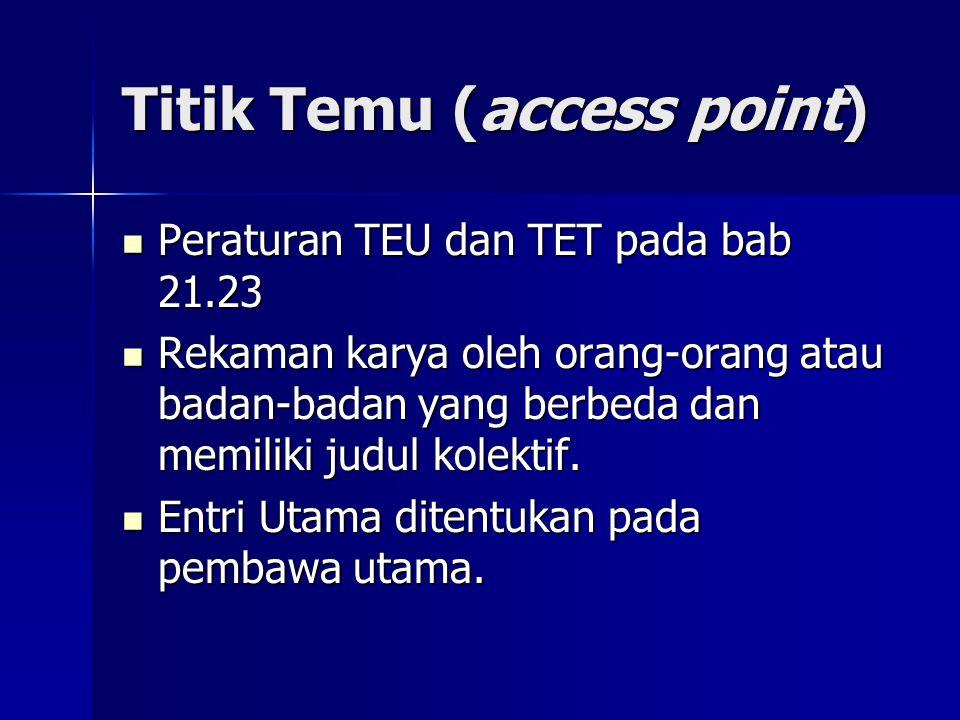 Titik Temu (access point) Peraturan TEU dan TET pada bab 21.23 Peraturan TEU dan TET pada bab 21.23 Rekaman karya oleh orang-orang atau badan-badan yang berbeda dan memiliki judul kolektif.