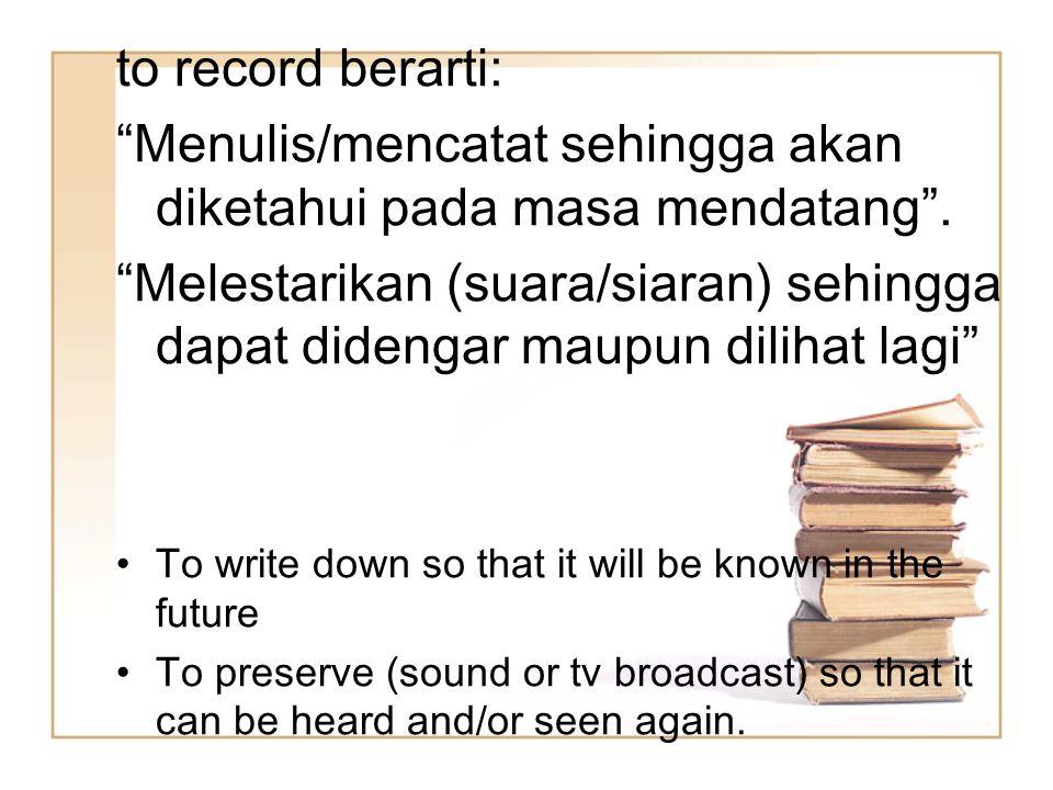 """to record berarti: """"Menulis/mencatat sehingga akan diketahui pada masa mendatang"""". """"Melestarikan (suara/siaran) sehingga dapat didengar maupun dilihat"""