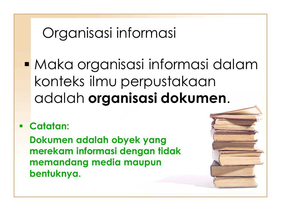 Organisasi informasi  Catatan: Dokumen adalah obyek yang merekam informasi dengan tidak memandang media maupun bentuknya.  Maka organisasi informasi