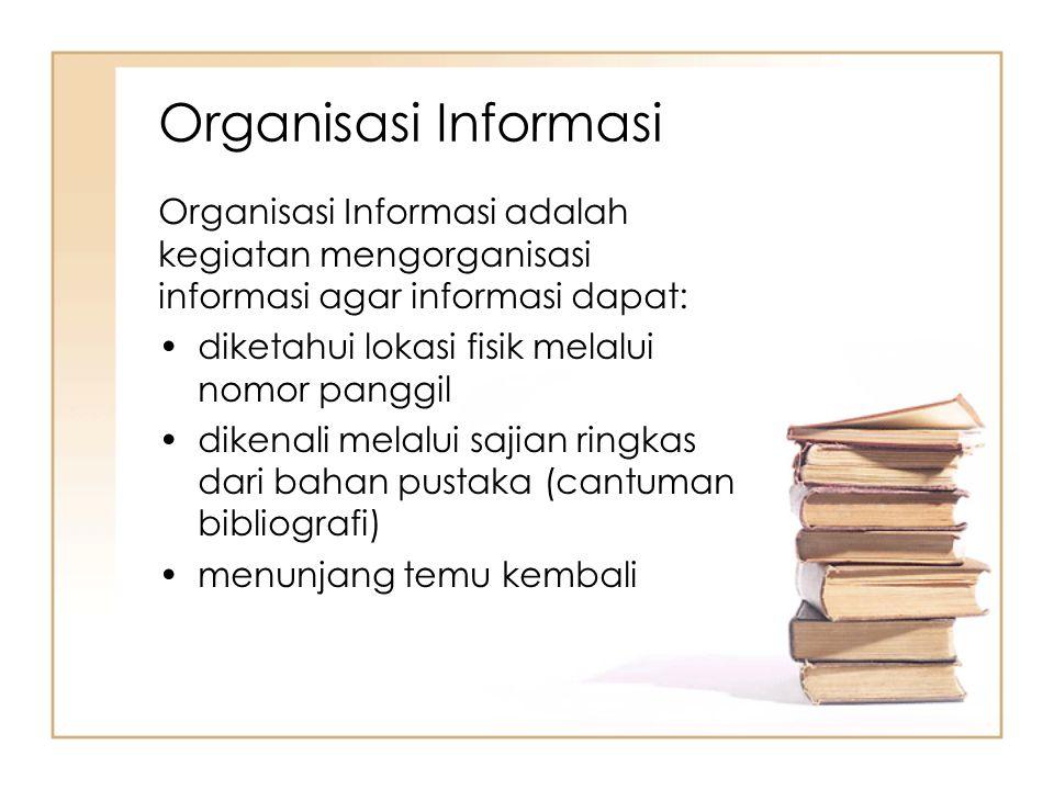 Organisasi Informasi Organisasi Informasi adalah kegiatan mengorganisasi informasi agar informasi dapat: diketahui lokasi fisik melalui nomor panggil