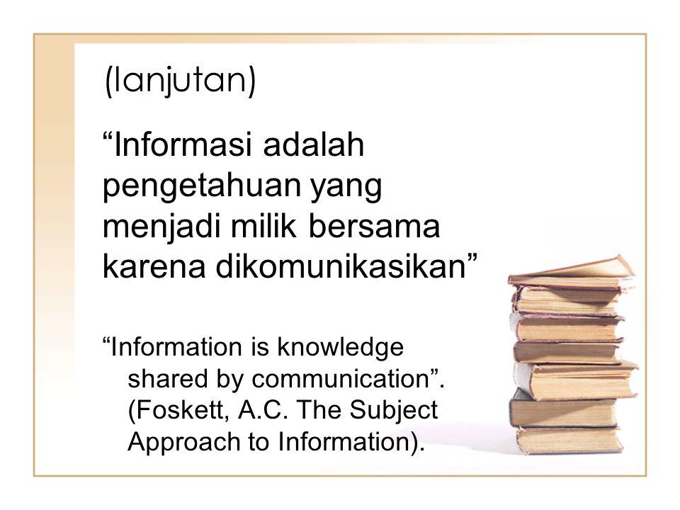 """(lanjutan) """"Informasi adalah pengetahuan yang menjadi milik bersama karena dikomunikasikan"""" """"Information is knowledge shared by communication"""". (Foske"""