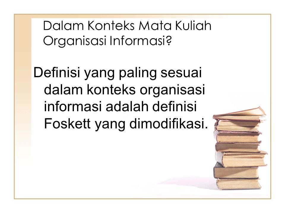 Dalam Konteks Mata Kuliah Organisasi Informasi? Definisi yang paling sesuai dalam konteks organisasi informasi adalah definisi Foskett yang dimodifika