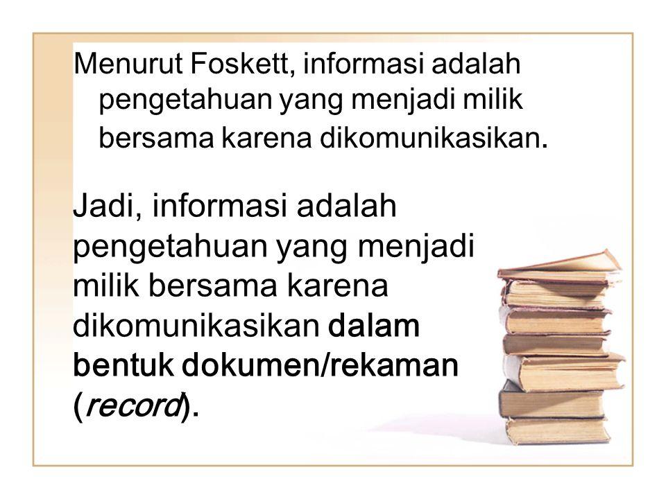 Menurut Foskett, informasi adalah pengetahuan yang menjadi milik bersama karena dikomunikasikan. Jadi, informasi adalah pengetahuan yang menjadi milik