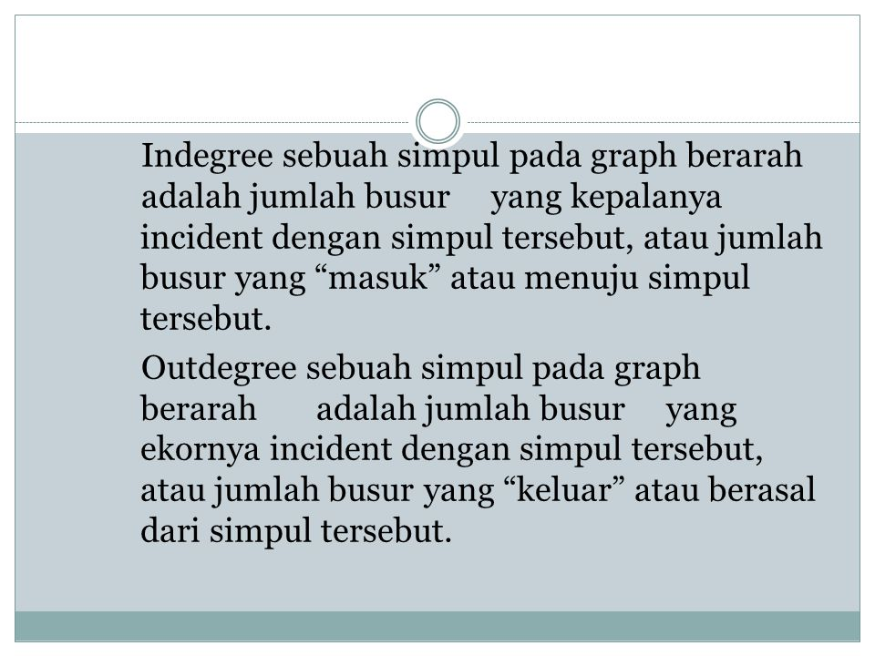 "Indegree sebuah simpul pada graph berarah adalah jumlah busur yang kepalanya incident dengan simpul tersebut, atau jumlah busur yang ""masuk"" atau menu"