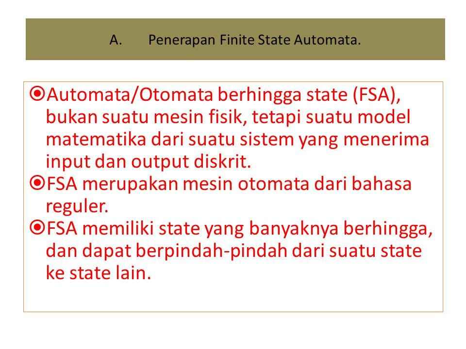 A.Penerapan Finite State Automata.  Automata/Otomata berhingga state (FSA), bukan suatu mesin fisik, tetapi suatu model matematika dari suatu sistem