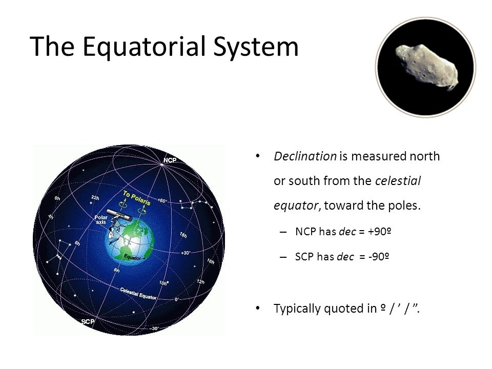 The Equatorial System Project the Earth's equator and poles into the celestial sphere. A common astronomical coordinate system for all observers on Ea