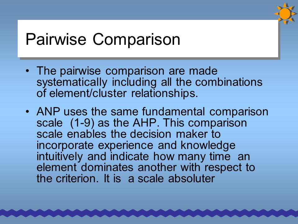 Pairwise Comparison The pairwise comparison are made systematically including all the combinations of element/cluster relationships. ANP uses the same
