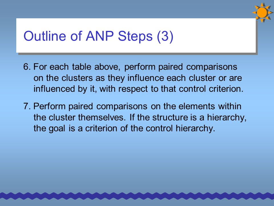 Outline of ANP Steps (3) 6. For each table above, perform paired comparisons on the clusters as they influence each cluster or are influenced by it, w