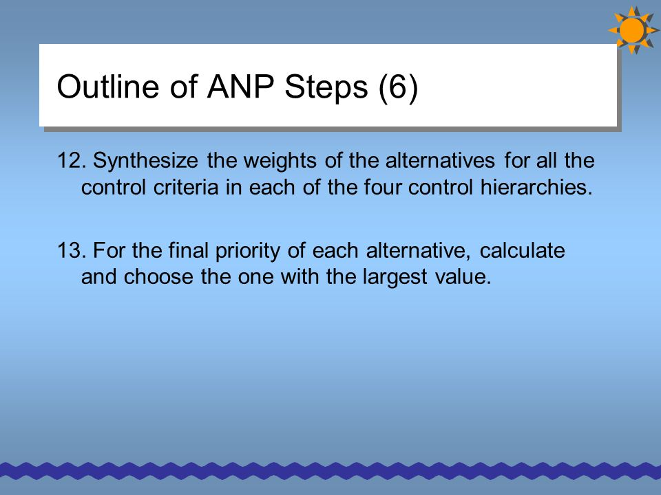 Outline of ANP Steps (6) 12. Synthesize the weights of the alternatives for all the control criteria in each of the four control hierarchies. 13. For