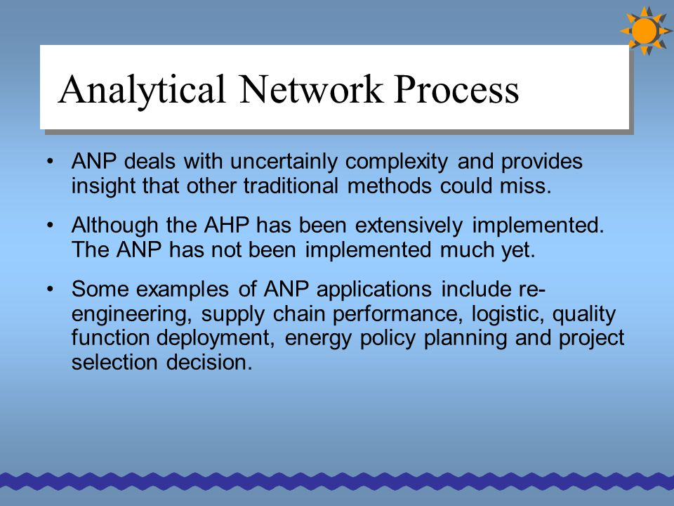 Analytical Network Process ANP deals with uncertainly complexity and provides insight that other traditional methods could miss. Although the AHP has