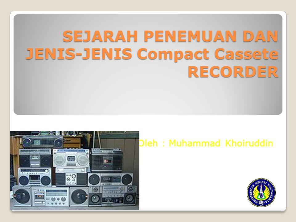SEJARAH PENEMUAN DAN JENIS-JENIS Compact Cassete RECORDER Oleh : Muhammad Khoiruddin