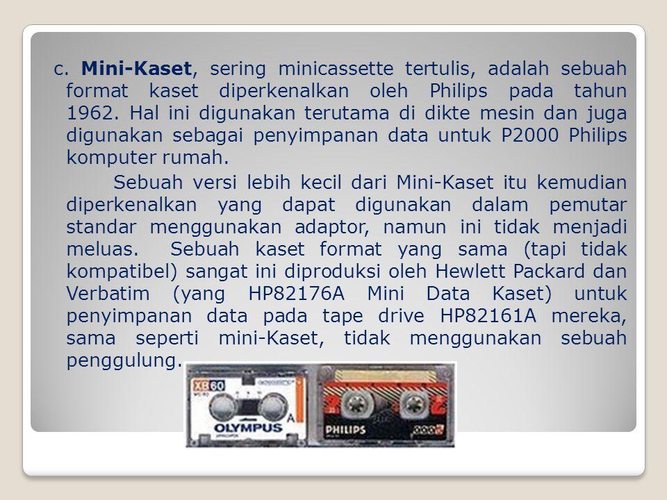 c. Mini-Kaset, sering minicassette tertulis, adalah sebuah format kaset diperkenalkan oleh Philips pada tahun 1962. Hal ini digunakan terutama di dikt