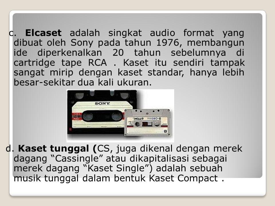 c. Elcaset adalah singkat audio format yang dibuat oleh Sony pada tahun 1976, membangun ide diperkenalkan 20 tahun sebelumnya di cartridge tape RCA. K