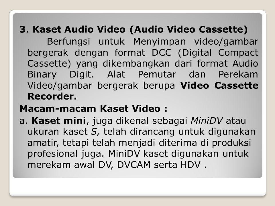 3. Kaset Audio Video (Audio Video Cassette) Berfungsi untuk Menyimpan video/gambar bergerak dengan format DCC (Digital Compact Cassette) yang dikemban