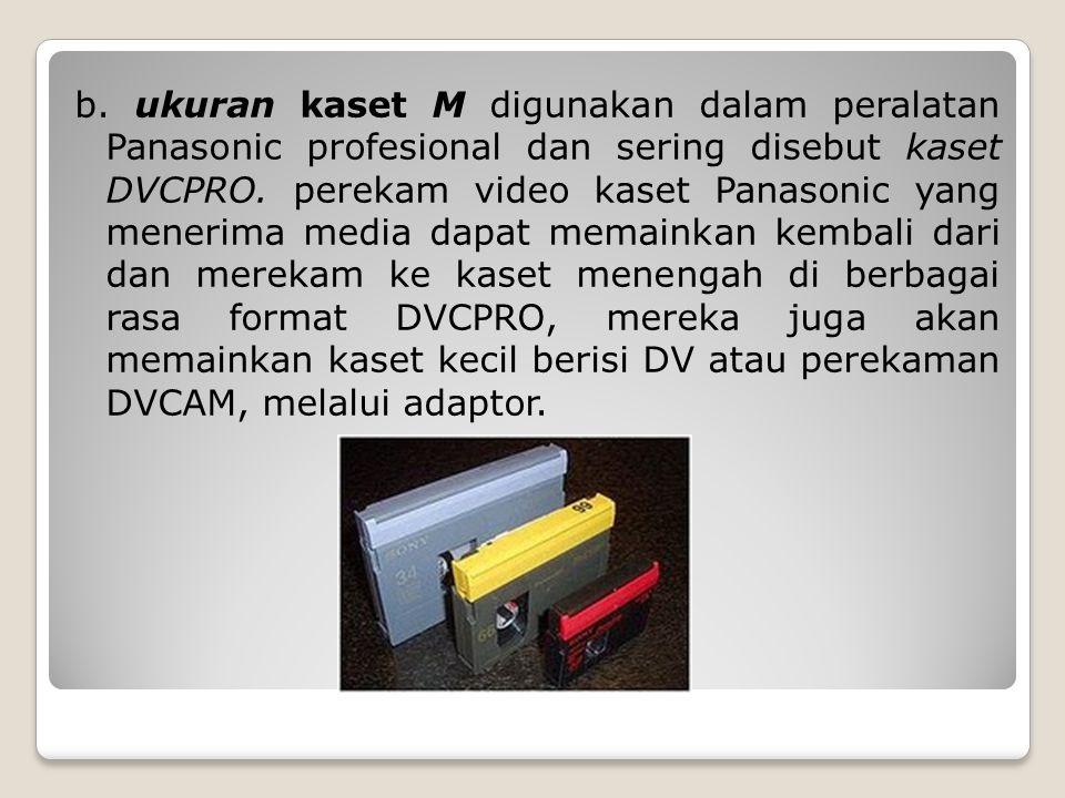 b. ukuran kaset M digunakan dalam peralatan Panasonic profesional dan sering disebut kaset DVCPRO. perekam video kaset Panasonic yang menerima media d