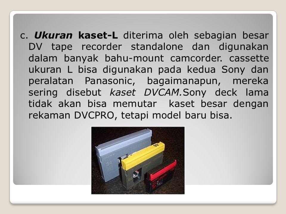 c. Ukuran kaset-L diterima oleh sebagian besar DV tape recorder standalone dan digunakan dalam banyak bahu-mount camcorder. cassette ukuran L bisa dig