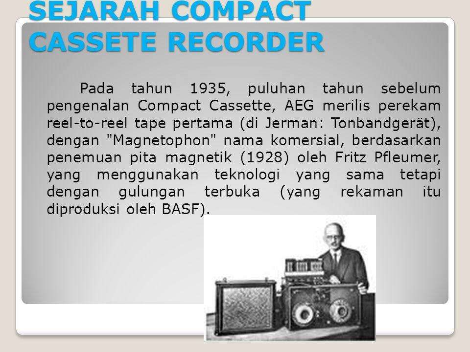 SEJARAH COMPACT CASSETE RECORDER Pada tahun 1935, puluhan tahun sebelum pengenalan Compact Cassette, AEG merilis perekam reel-to-reel tape pertama (di