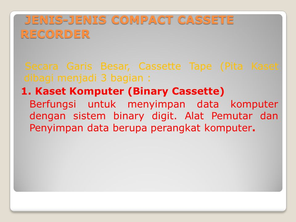 JENIS-JENIS COMPACT CASSETE RECORDER JENIS-JENIS COMPACT CASSETE RECORDER Secara Garis Besar, Cassette Tape (Pita Kaset dibagi menjadi 3 bagian : 1. K