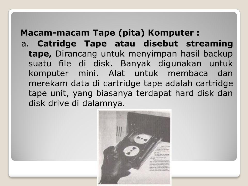 Macam-macam Tape (pita) Komputer : a. Catridge Tape atau disebut streaming tape, Dirancang untuk menyimpan hasil backup suatu file di disk. Banyak dig