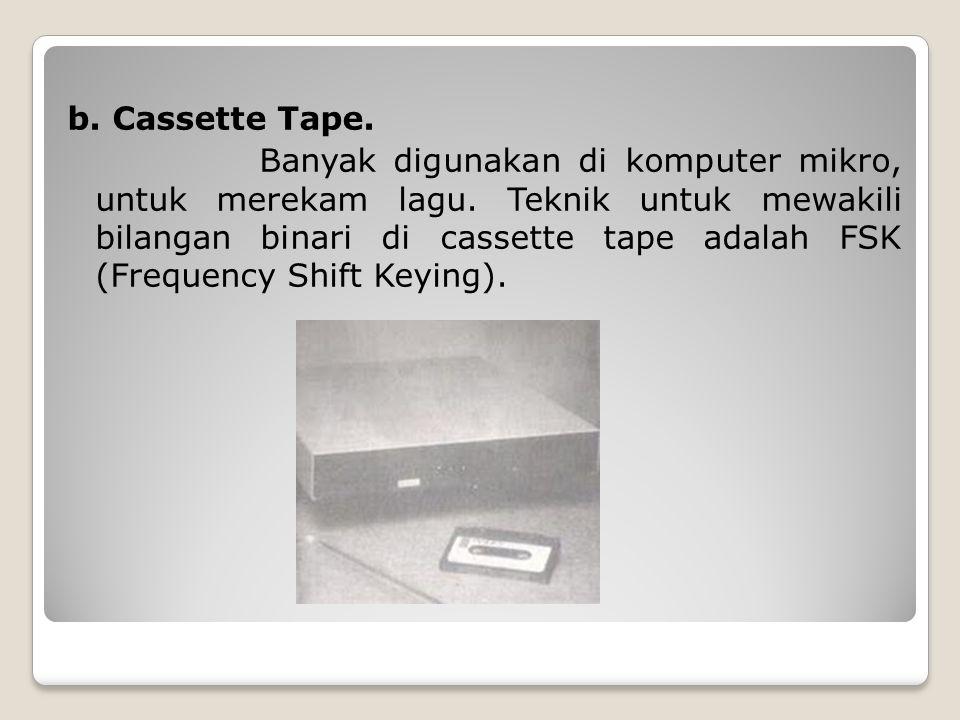 b. Cassette Tape. Banyak digunakan di komputer mikro, untuk merekam lagu. Teknik untuk mewakili bilangan binari di cassette tape adalah FSK (Frequency