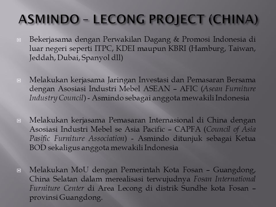  Bekerjasama dengan Perwakilan Dagang & Promosi Indonesia di luar negeri seperti ITPC, KDEI maupun KBRI (Hamburg, Taiwan, Jeddah, Dubai, Spanyol dll)  Melakukan kerjasama Jaringan Investasi dan Pemasaran Bersama dengan Asosiasi Industri Mebel ASEAN – AFIC ( Asean Furniture Industry Council ) - Asmindo sebagai anggota mewakili Indonesia  Melakukan kerjasama Pemasaran Internasional di China dengan Asosiasi Industri Mebel se Asia Pacific – CAPFA ( Council of Asia Pasific Furniture Association ) - Asmindo ditunjuk sebagai Ketua BOD sekaligus anggota mewakili Indonesia  Melakukan MoU dengan Pemerintah Kota Fosan – Guangdong, China Selatan dalam merealisasi terwujudnya Fosan International Furniture Center di Area Lecong di distrik Sundhe kota Fosan – provinsi Guangdong.