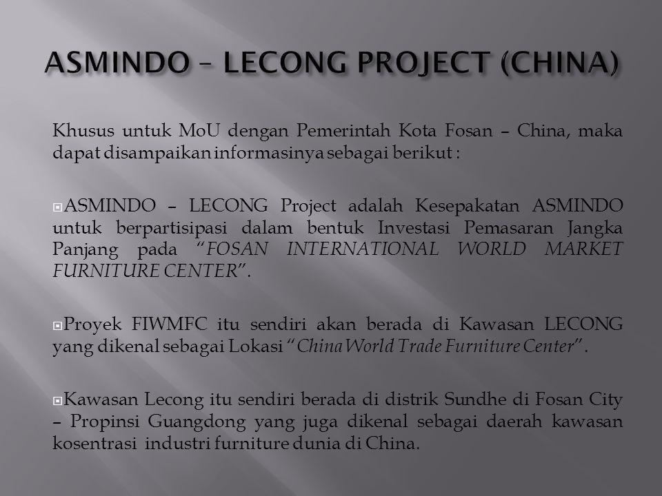 Khusus untuk MoU dengan Pemerintah Kota Fosan – China, maka dapat disampaikan informasinya sebagai berikut :  ASMINDO – LECONG Project adalah Kesepakatan ASMINDO untuk berpartisipasi dalam bentuk Investasi Pemasaran Jangka Panjang pada FOSAN INTERNATIONAL WORLD MARKET FURNITURE CENTER .