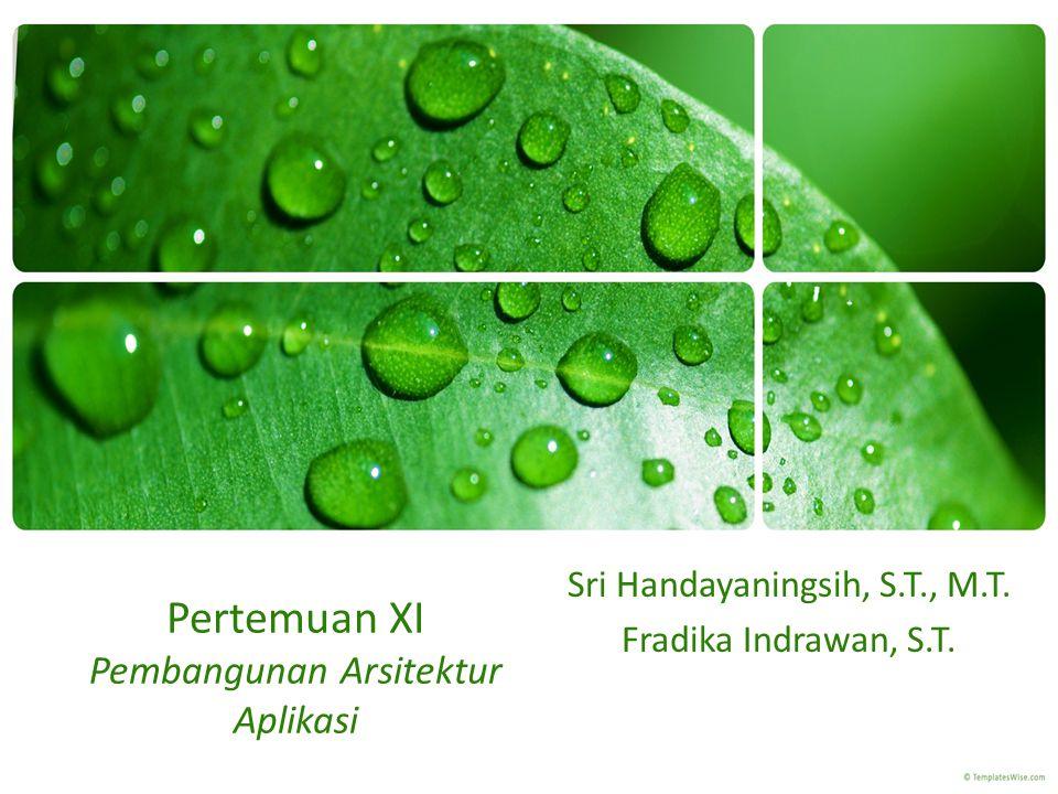 Pertemuan XI Pembangunan Arsitektur Aplikasi Sri Handayaningsih, S.T., M.T. Fradika Indrawan, S.T.