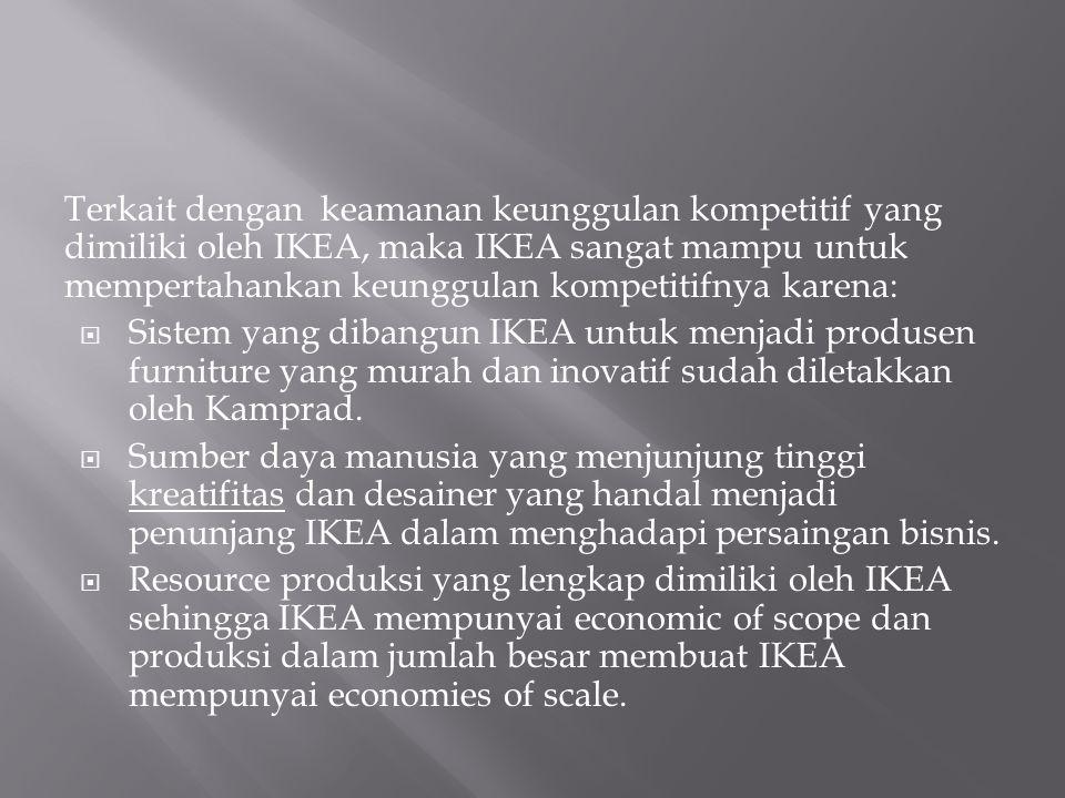 Terkait dengan keamanan keunggulan kompetitif yang dimiliki oleh IKEA, maka IKEA sangat mampu untuk mempertahankan keunggulan kompetitifnya karena:  Sistem yang dibangun IKEA untuk menjadi produsen furniture yang murah dan inovatif sudah diletakkan oleh Kamprad.