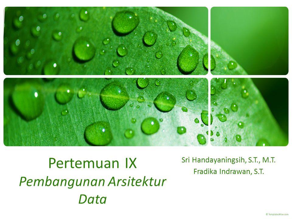 Pertemuan IX Pembangunan Arsitektur Data Sri Handayaningsih, S.T., M.T. Fradika Indrawan, S.T.