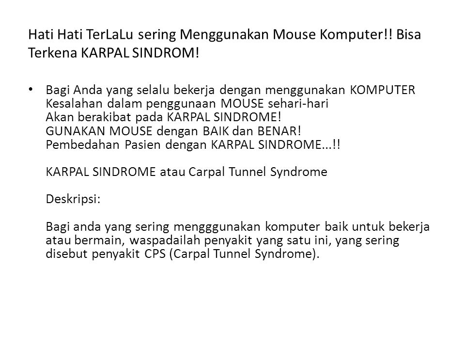 Carpal Tunnel Syndrome adalah penyakit yang terjadi pada pergelangan tangan serta jari yang disebabkan oleh tekanan yang sering terjadi pada bagian tersebut.