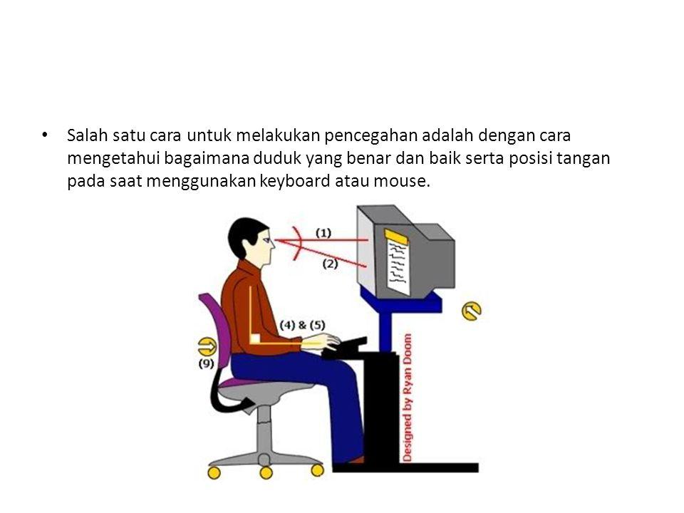 Salah satu cara untuk melakukan pencegahan adalah dengan cara mengetahui bagaimana duduk yang benar dan baik serta posisi tangan pada saat menggunakan keyboard atau mouse.