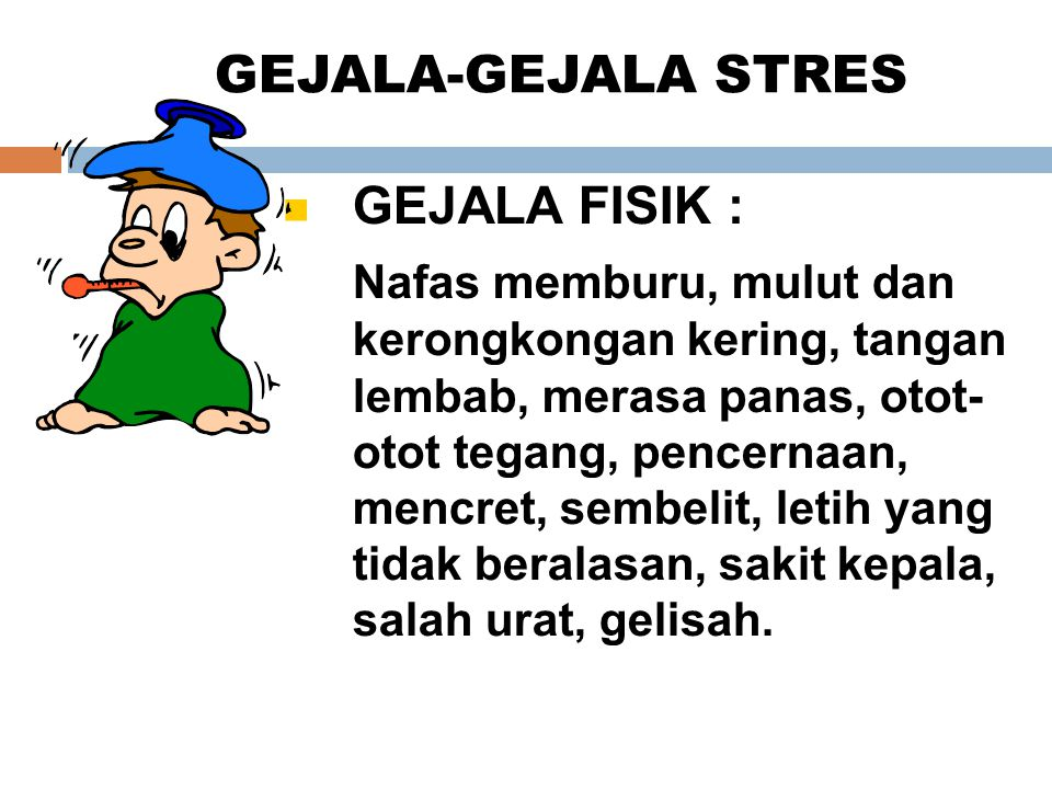 GEJALA-GEJALA STRES GEJALA FISIK : Nafas memburu, mulut dan kerongkongan kering, tangan lembab, merasa panas, otot- otot tegang, pencernaan, mencret,