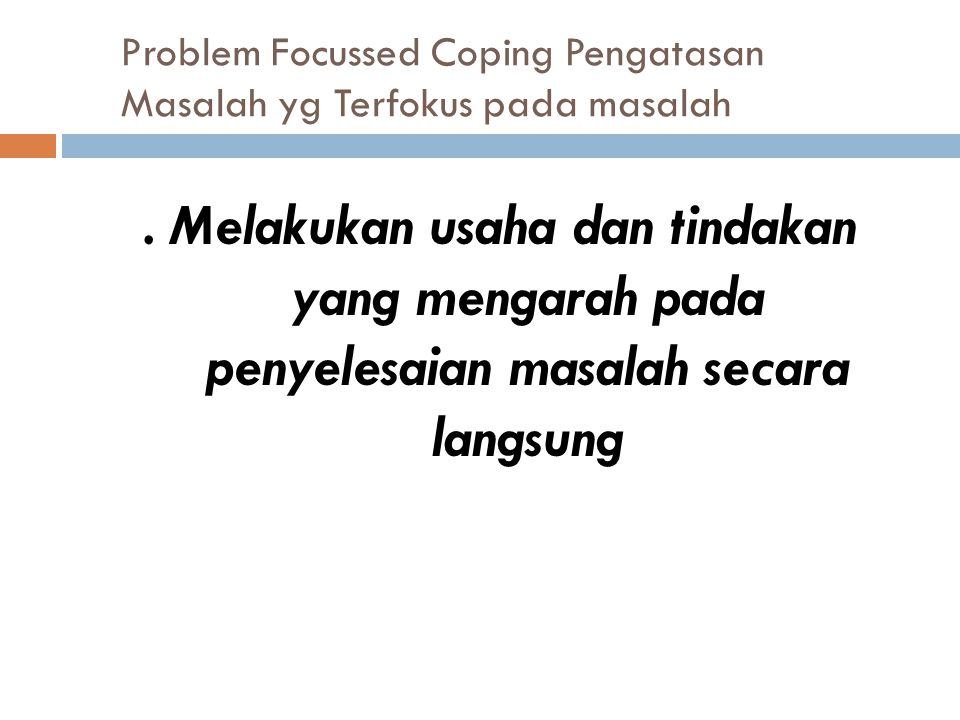 Problem Focussed Coping Pengatasan Masalah yg Terfokus pada masalah. Melakukan usaha dan tindakan yang mengarah pada penyelesaian masalah secara langs