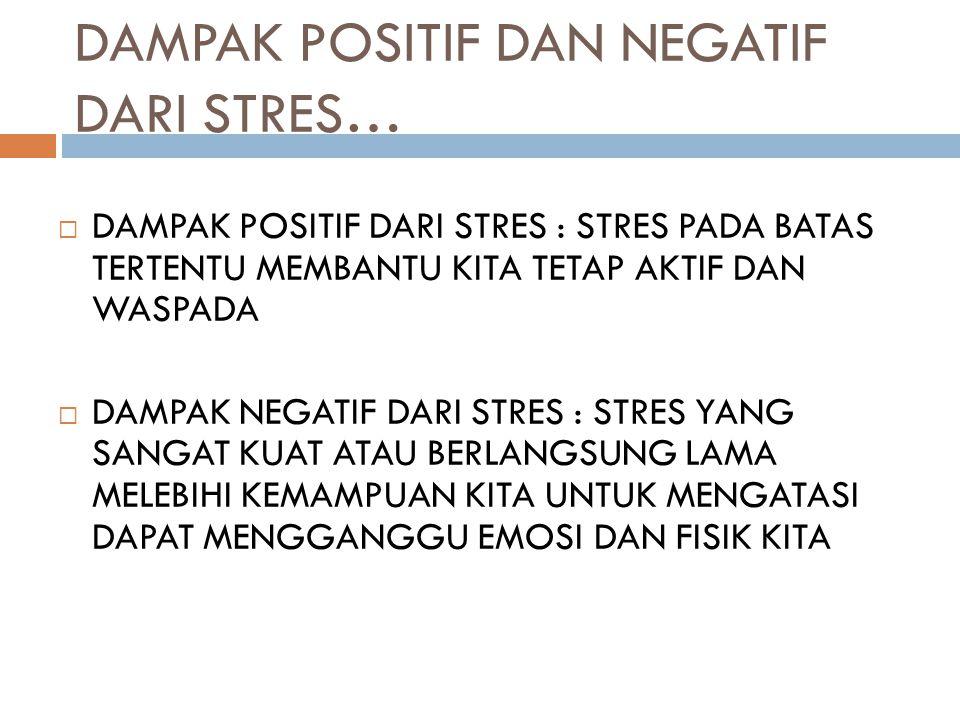 DAMPAK POSITIF DAN NEGATIF DARI STRES…  DAMPAK POSITIF DARI STRES : STRES PADA BATAS TERTENTU MEMBANTU KITA TETAP AKTIF DAN WASPADA  DAMPAK NEGATIF