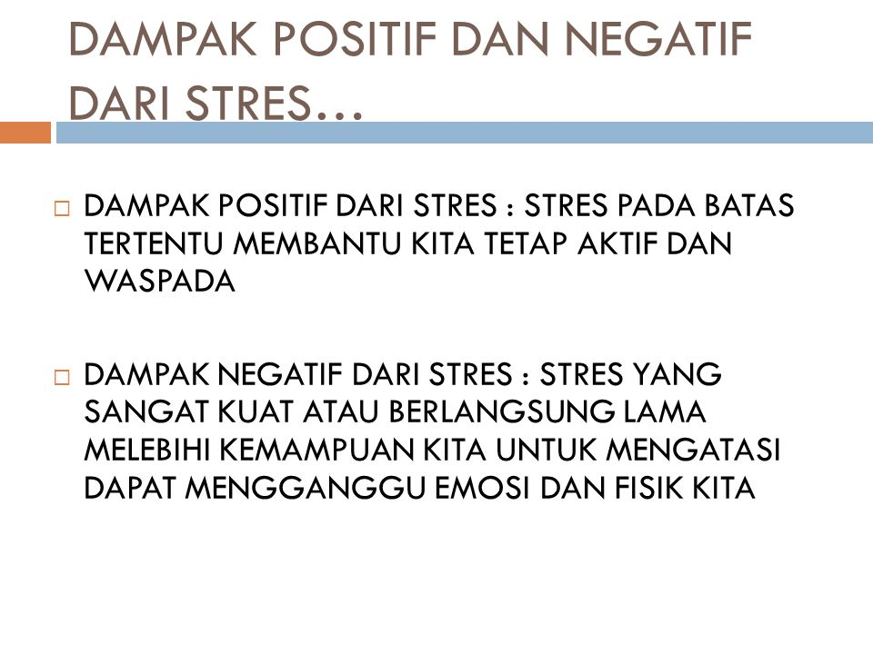 DAMPAK POSITIF DAN NEGATIF DARI STRES…  DAMPAK POSITIF DARI STRES : STRES PADA BATAS TERTENTU MEMBANTU KITA TETAP AKTIF DAN WASPADA  DAMPAK NEGATIF DARI STRES : STRES YANG SANGAT KUAT ATAU BERLANGSUNG LAMA MELEBIHI KEMAMPUAN KITA UNTUK MENGATASI DAPAT MENGGANGGU EMOSI DAN FISIK KITA