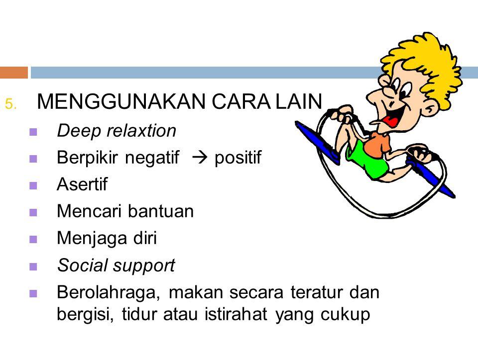 5. MENGGUNAKAN CARA LAIN Deep relaxtion Berpikir negatif  positif Asertif Mencari bantuan Menjaga diri Social support Berolahraga, makan secara terat